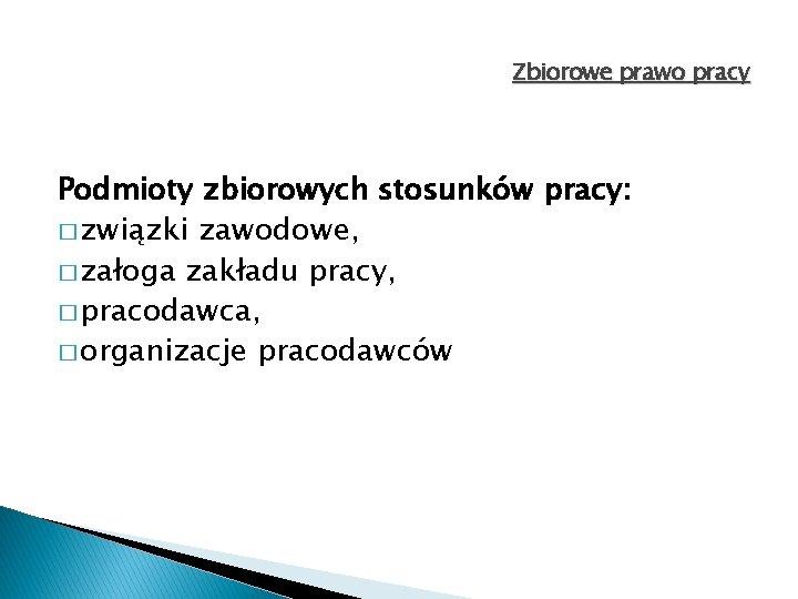 Zbiorowe prawo pracy Podmioty zbiorowych stosunków pracy: � związki zawodowe, � załoga zakładu pracy,