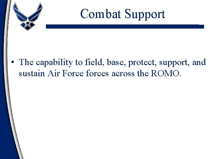 Combat Support • The capability to field, base, protect, support, and sustain Air Force