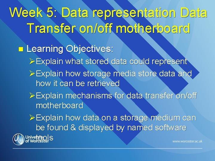 Week 5: Data representation Data Transfer on/off motherboard n Learning Objectives: ØExplain what stored