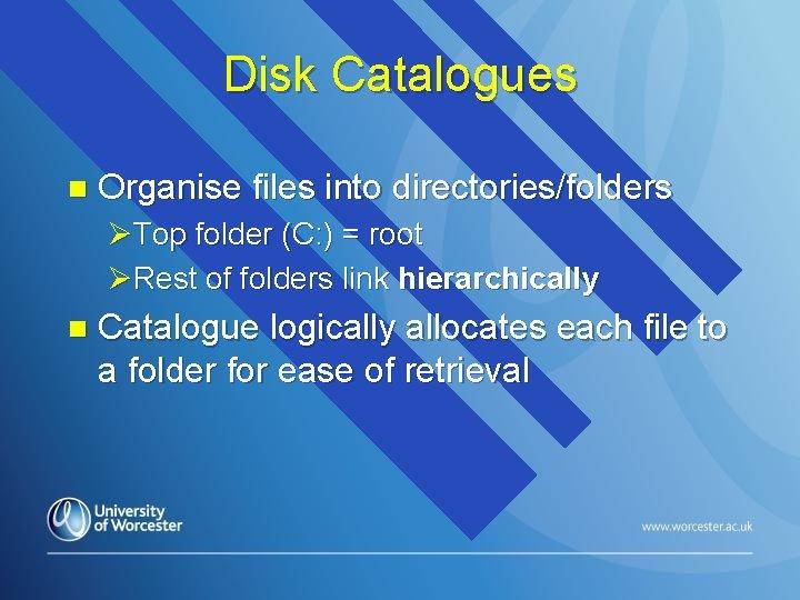 Disk Catalogues n Organise files into directories/folders ØTop folder (C: ) = root ØRest
