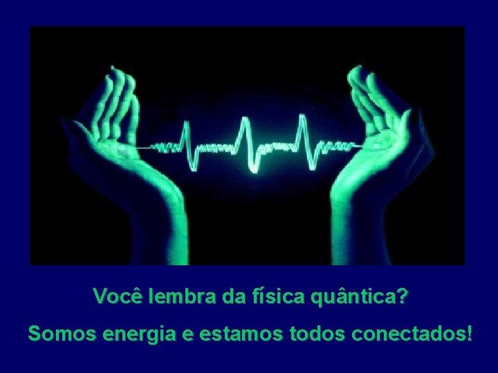 Você lembra da física quântica? Somos energia e estamos todos conectados!