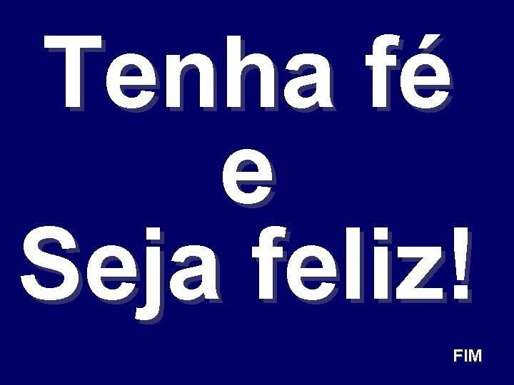 Tenha fé e Seja feliz! FIM