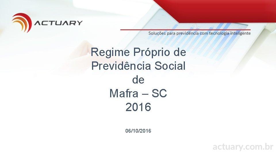 Regime Próprio de Previdência Social de Mafra – SC 2016 06/10/2016
