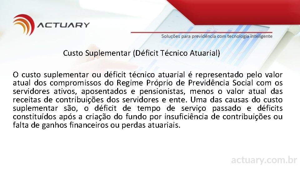 Custo Suplementar (Déficit Técnico Atuarial) O custo suplementar ou déficit técnico atuarial é representado