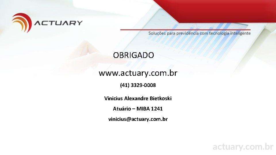 OBRIGADO www. actuary. com. br (41) 3329 -0008 Vinicius Alexandre Bietkoski Atuário – MIBA