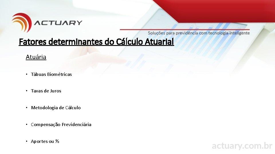 Fatores determinantes do Cálculo Atuarial Atuária • Tábuas Biométricas • Taxas de Juros •