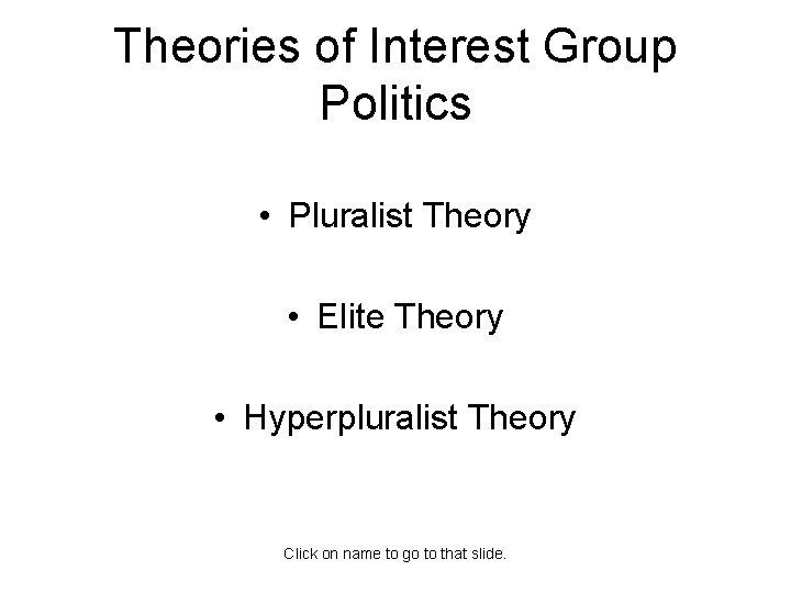 Theories of Interest Group Politics • Pluralist Theory • Elite Theory • Hyperpluralist Theory