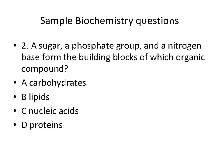 Sample Biochemistry questions • 2. A sugar, a phosphate group, and a nitrogen base