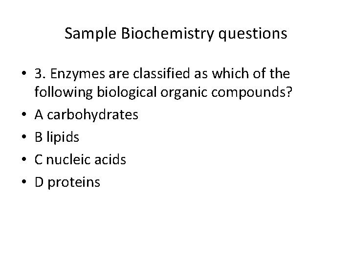 Sample Biochemistry questions • 3. Enzymes are classified as which of the following biological