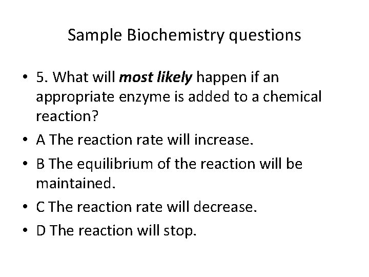 Sample Biochemistry questions • 5. What will most likely happen if an appropriate enzyme