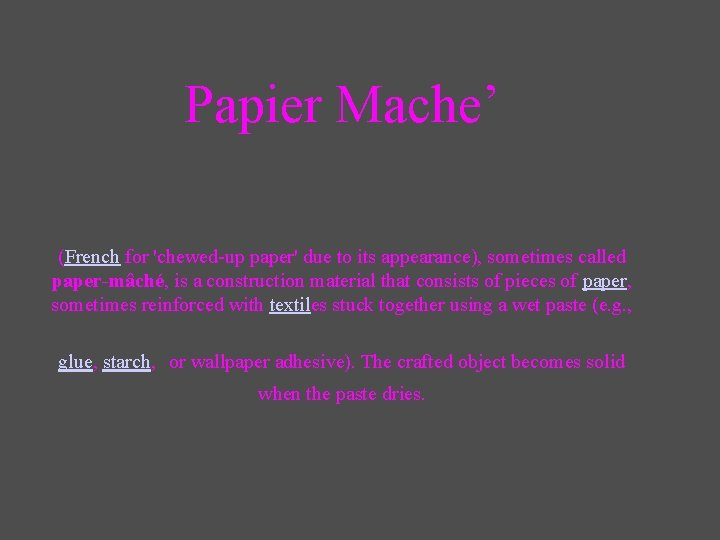 Papier Mache' (French for 'chewed-up paper' due to its appearance), sometimes called paper-mâché, is