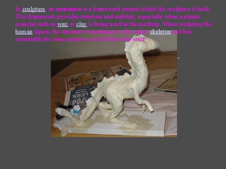 In sculpture, an armature is a framework around which the sculpture is built. This