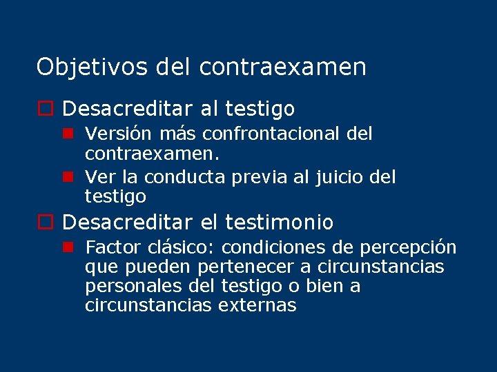 Objetivos del contraexamen o Desacreditar al testigo n Versión más confrontacional del contraexamen. n