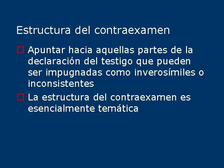 Estructura del contraexamen o Apuntar hacia aquellas partes de la declaración del testigo que