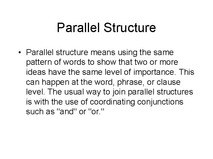 Parallel Structure • Parallel structure means using the same pattern of words to show