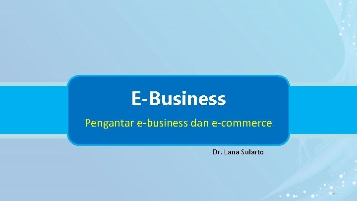 E-Business Pengantar e-business dan e-commerce Dr. Lana Sularto 1