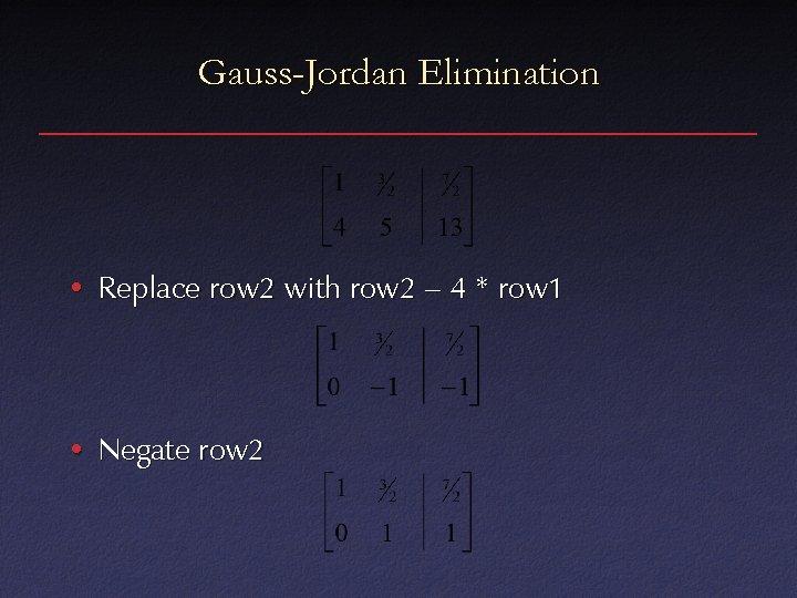 Gauss-Jordan Elimination • Replace row 2 with row 2 – 4 * row 1