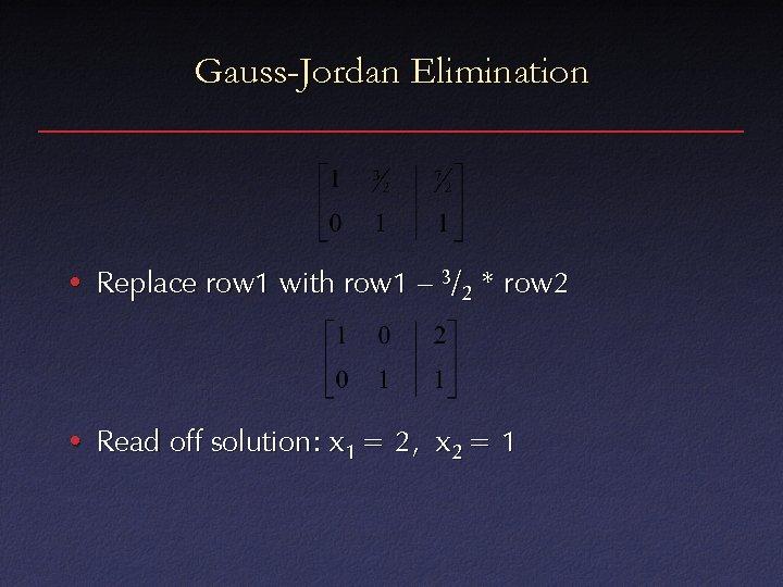 Gauss-Jordan Elimination • Replace row 1 with row 1 – 3/2 * row 2
