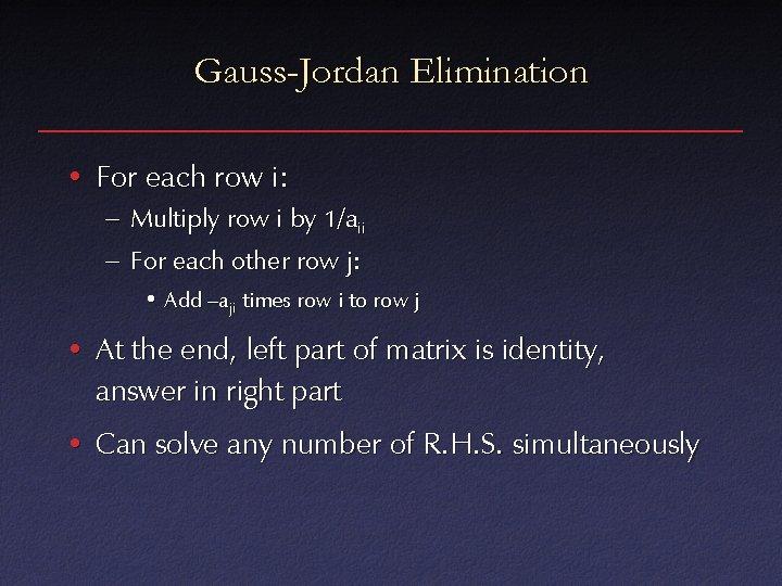 Gauss-Jordan Elimination • For each row i: – Multiply row i by 1/aii –