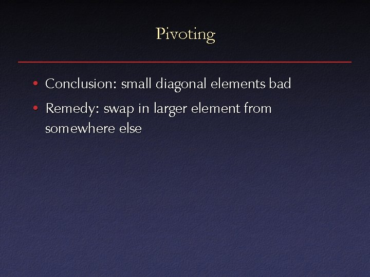 Pivoting • Conclusion: small diagonal elements bad • Remedy: swap in larger element from