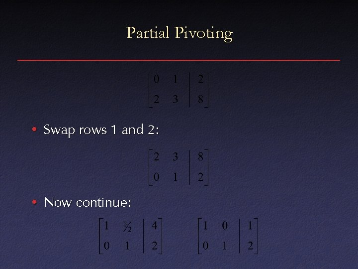 Partial Pivoting • Swap rows 1 and 2: • Now continue: