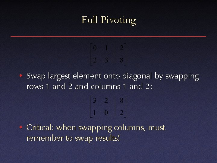 Full Pivoting • Swap largest element onto diagonal by swapping rows 1 and 2