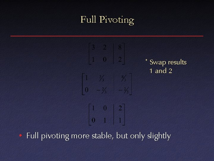 Full Pivoting * Swap results 1 and 2 • Full pivoting more stable, but
