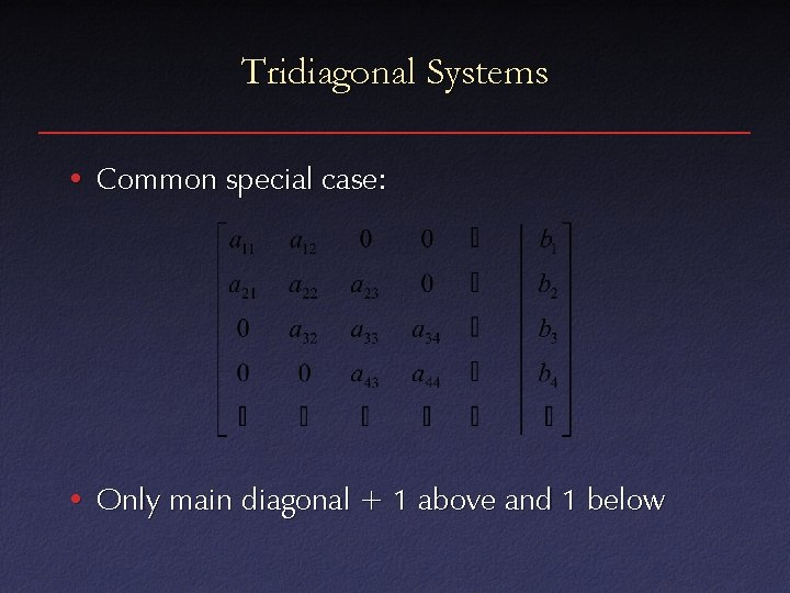 Tridiagonal Systems • Common special case: • Only main diagonal + 1 above and
