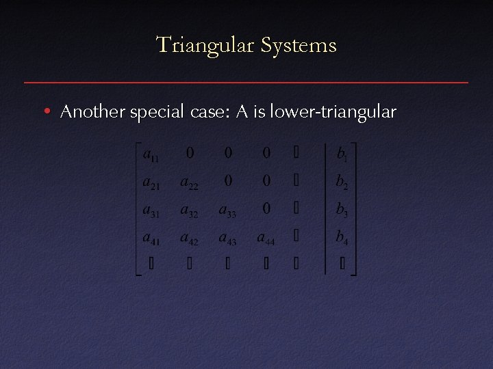 Triangular Systems • Another special case: A is lower-triangular