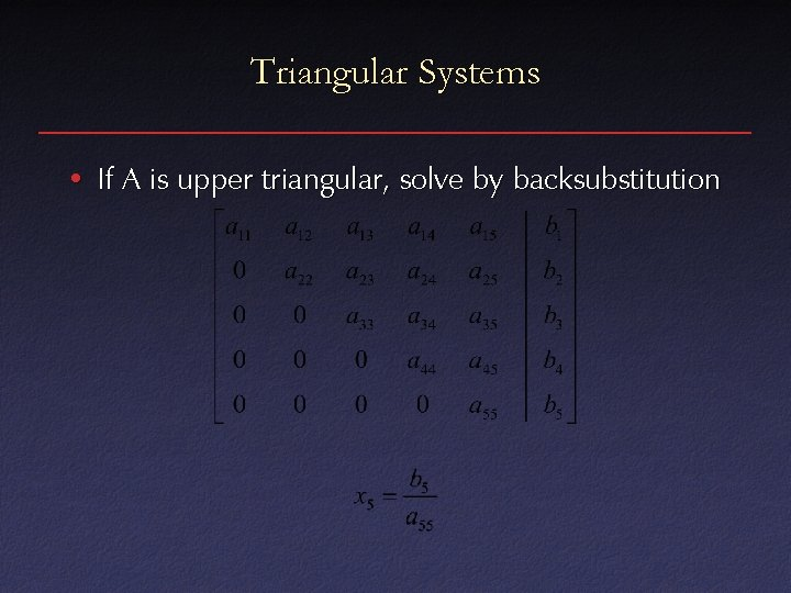 Triangular Systems • If A is upper triangular, solve by backsubstitution