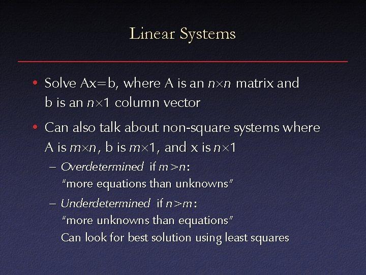 Linear Systems • Solve Ax=b, where A is an n n matrix and b