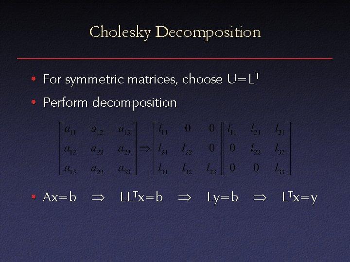 Cholesky Decomposition • For symmetric matrices, choose U=LT • Perform decomposition • Ax=b LLTx=b