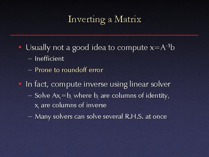 Inverting a Matrix • Usually not a good idea to compute x=A-1 b –