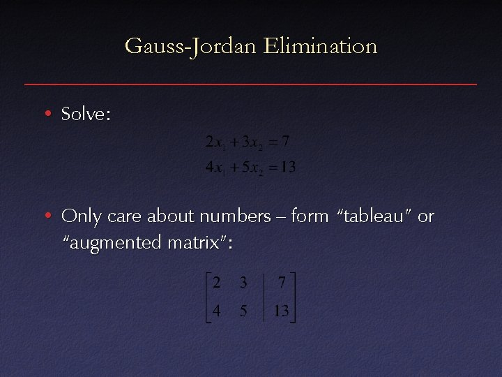"""Gauss-Jordan Elimination • Solve: • Only care about numbers – form """"tableau"""" or """"augmented"""