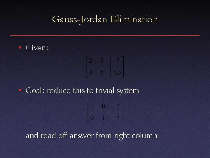 Gauss-Jordan Elimination • Given: • Goal: reduce this to trivial system and read off