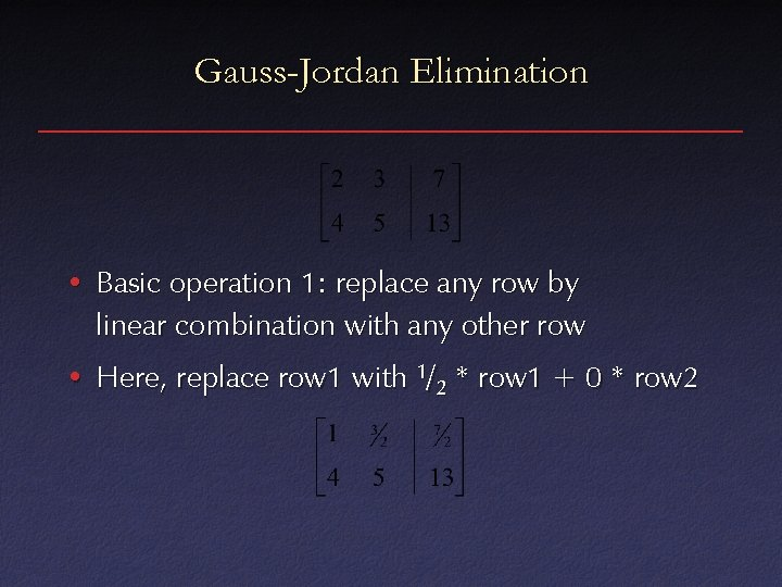 Gauss-Jordan Elimination • Basic operation 1: replace any row by linear combination with any