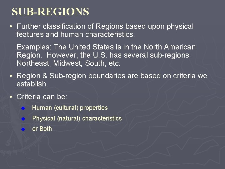 SUB-REGIONS • Further classification of Regions based upon physical features and human characteristics. Examples: