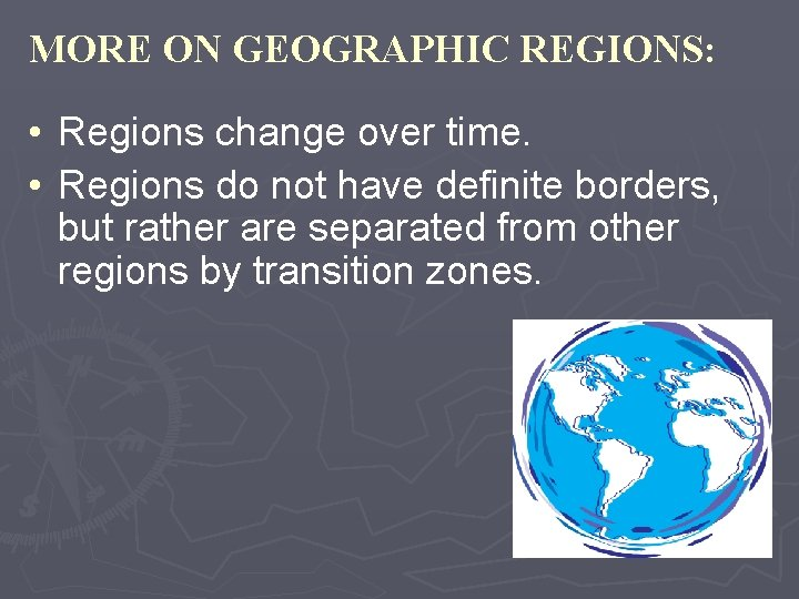 MORE ON GEOGRAPHIC REGIONS: • Regions change over time. • Regions do not have