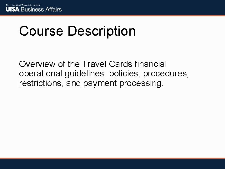 Course Description Overview of the Travel Cards financial operational guidelines, policies, procedures, restrictions, and