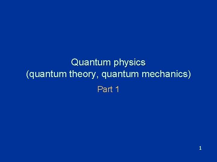 Quantum physics (quantum theory, quantum mechanics) Part 1 1