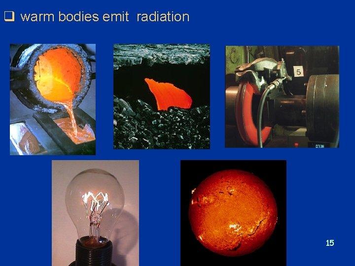 q warm bodies emit radiation 15