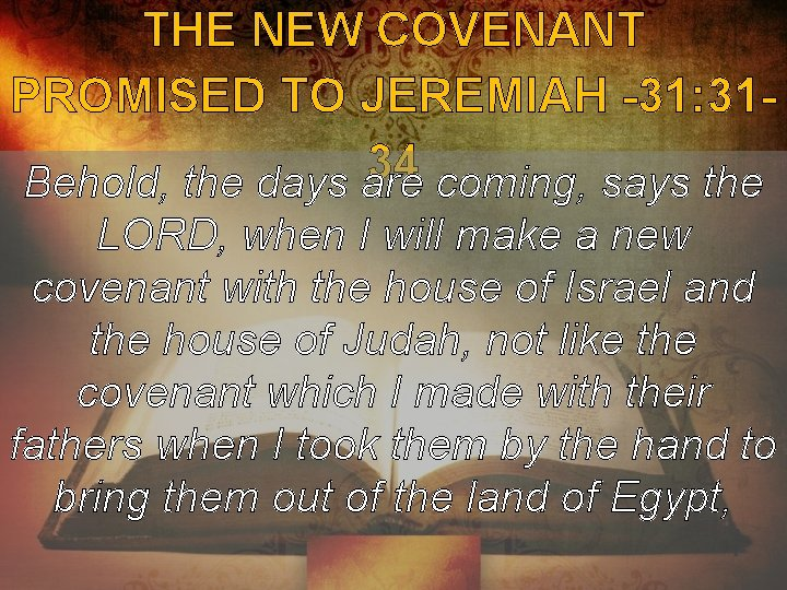 THE NEW COVENANT PROMISED TO JEREMIAH -31: 3134 Behold, the days are coming, says