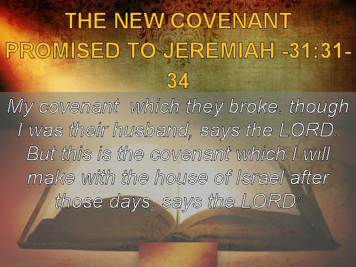 THE NEW COVENANT PROMISED TO JEREMIAH -31: 3134 My covenant which they broke, though