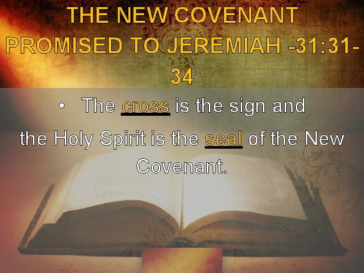 THE NEW COVENANT PROMISED TO JEREMIAH -31: 3134 • The cross is the sign
