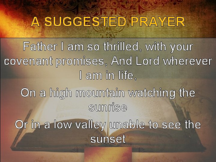 A SUGGESTED PRAYER Father I am so thrilled, with your covenant promises, And Lord