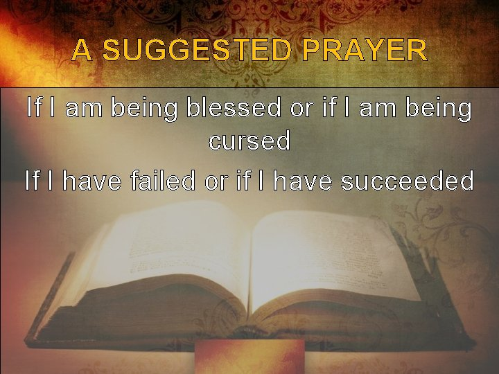 A SUGGESTED PRAYER If I am being blessed or if I am being cursed