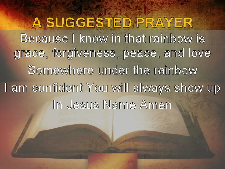 A SUGGESTED PRAYER Because I know in that rainbow is grace, forgiveness, peace, and