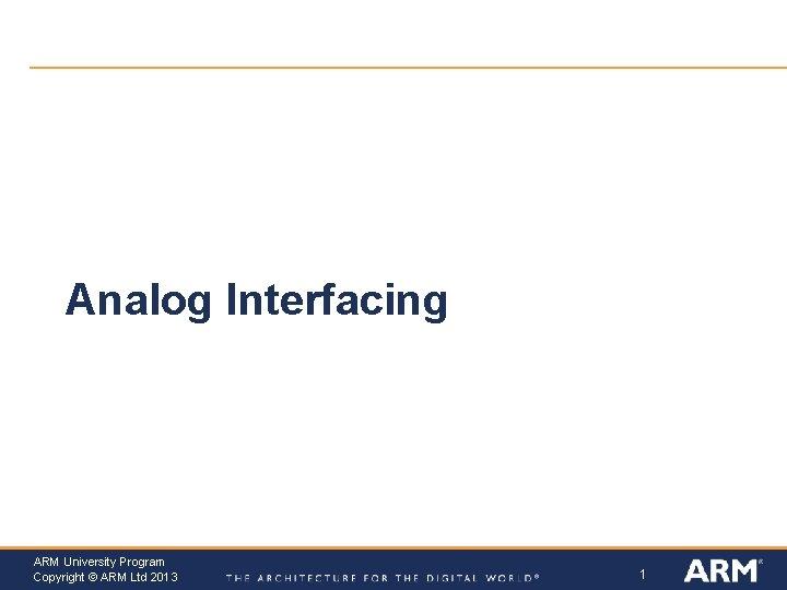 Analog Interfacing ARM University Program Copyright © ARM Ltd 2013 1