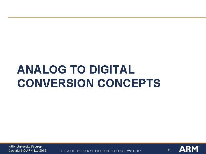 ANALOG TO DIGITAL CONVERSION CONCEPTS ARM University Program Copyright © ARM Ltd 2013 11