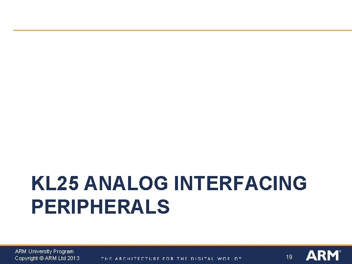 KL 25 ANALOG INTERFACING PERIPHERALS ARM University Program Copyright © ARM Ltd 2013 19